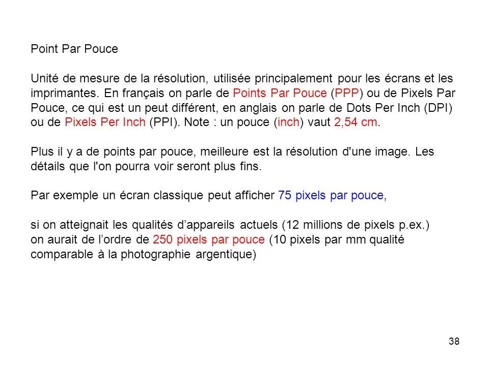 38 Point Par Pouce Unité de mesure de la résolution, utilisée principalement pour les écrans et les imprimantes. En français on parle de Points Par Po