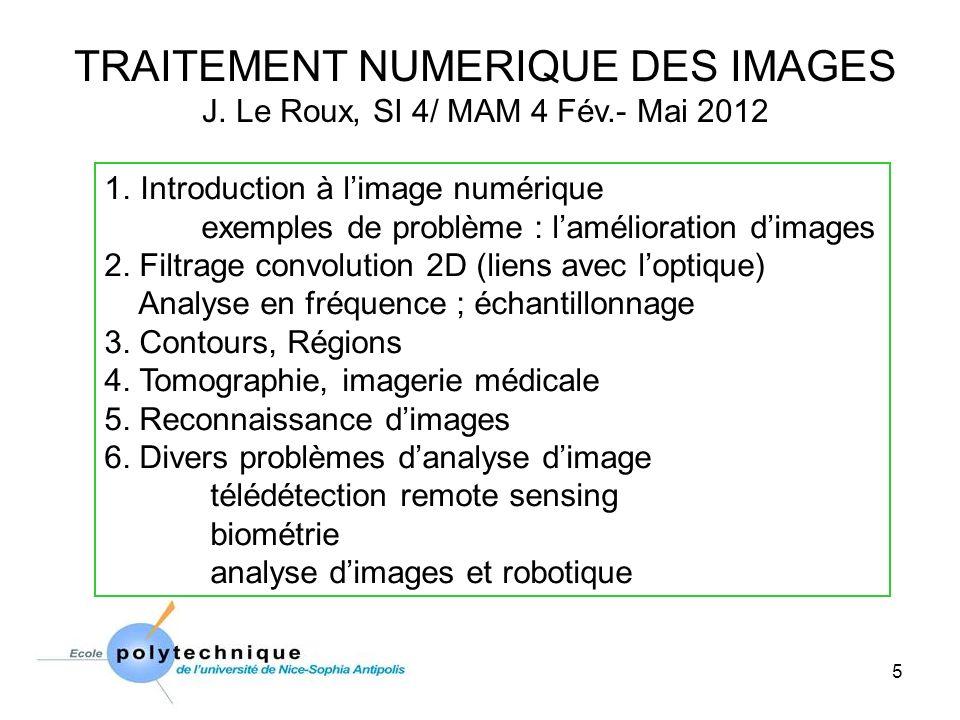 5 TRAITEMENT NUMERIQUE DES IMAGES J. Le Roux, SI 4/ MAM 4 Fév.- Mai 2012 1.Introduction à limage numérique exemples de problème : lamélioration dimage