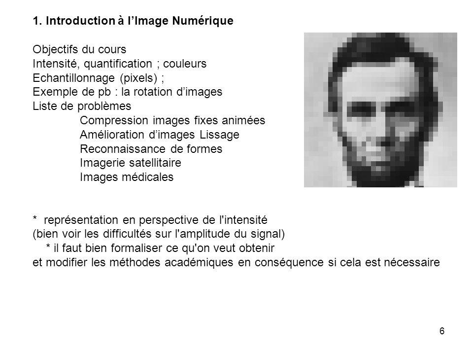 6 1. Introduction à lImage Numérique Objectifs du cours Intensité, quantification ; couleurs Echantillonnage (pixels) ; Exemple de pb : la rotation di