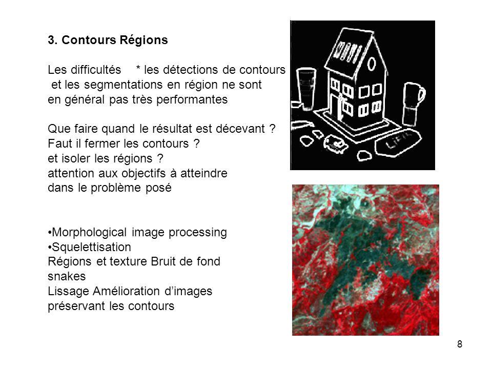 8 3. Contours Régions Les difficultés * les détections de contours et les segmentations en région ne sont en général pas très performantes Que faire q
