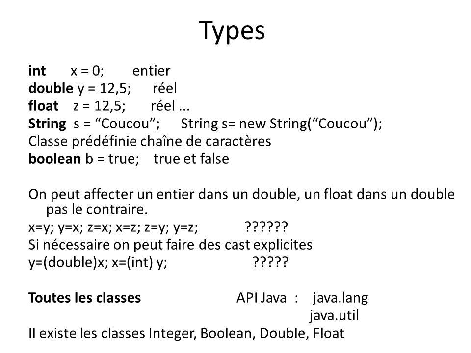 Types int x = 0; entier double y = 12,5; réel float z = 12,5; réel... String s = Coucou; String s= new String(Coucou); Classe prédéfinie chaîne de car