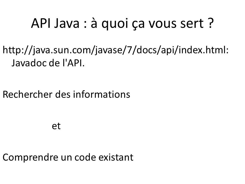 API Java : à quoi ça vous sert ? http://java.sun.com/javase/7/docs/api/index.html: Javadoc de l'API. Rechercher des informations et Comprendre un code