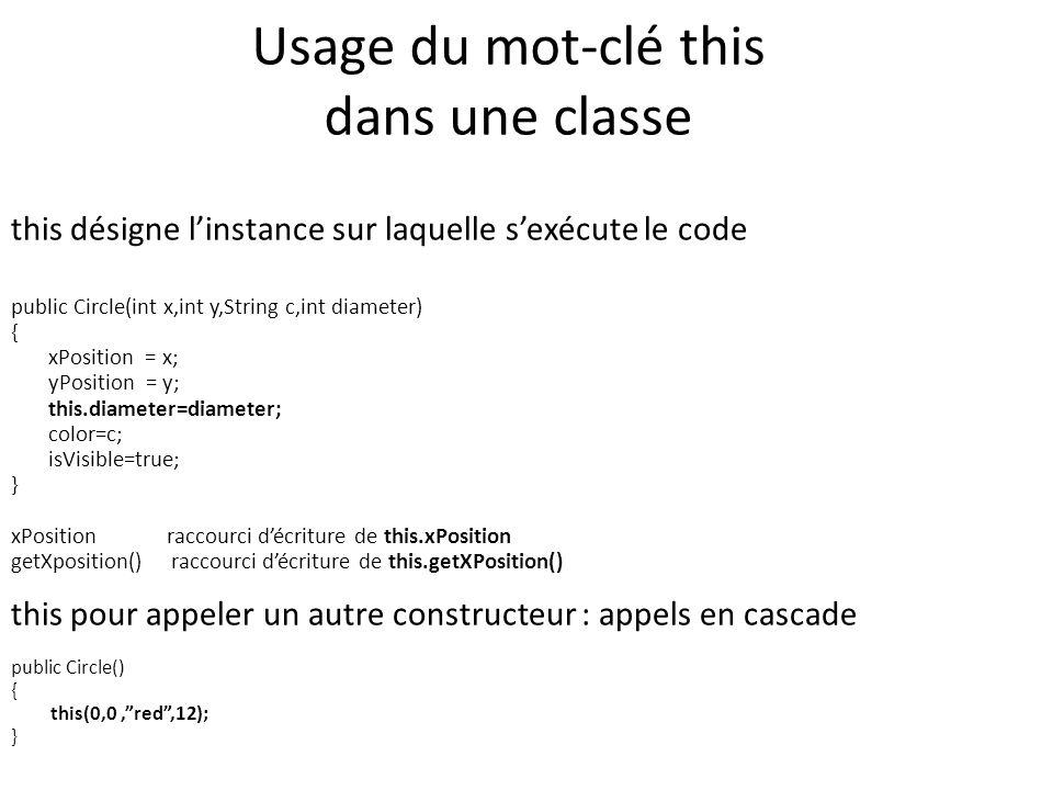 Usage du mot-clé this dans une classe this désigne linstance sur laquelle sexécute le code public Circle(int x,int y,String c,int diameter) { xPositio