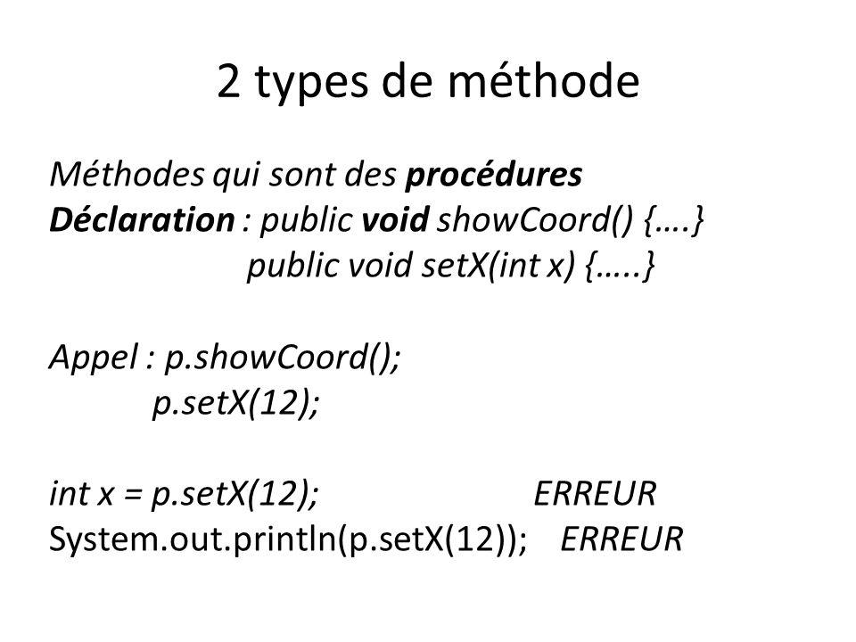 2 types de méthode Méthodes qui sont des procédures Déclaration : public void showCoord() {….} public void setX(int x) {…..} Appel : p.showCoord(); p.