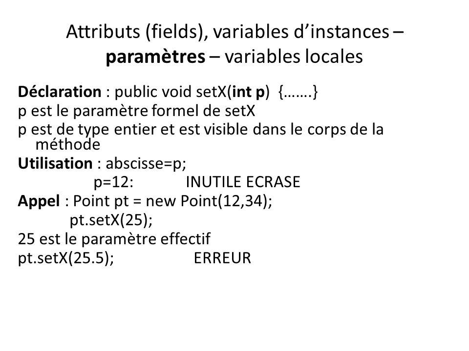 Attributs (fields), variables dinstances – paramètres – variables locales Déclaration : public void setX(int p) {…….} p est le paramètre formel de set