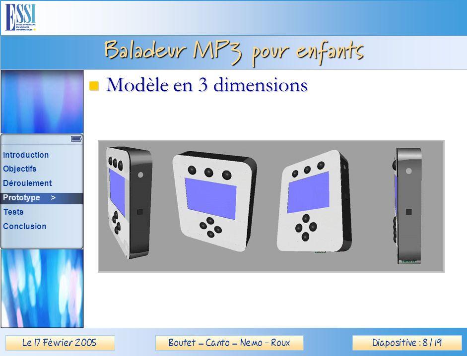 Le 17 Février 2005Diapositive : 8 / 19Boutet – Canto – Nemo - Roux Baladeur MP3 pour enfants Modèle en 3 dimensions Modèle en 3 dimensions Introduction Objectifs Déroulement Prototype > Tests Conclusion