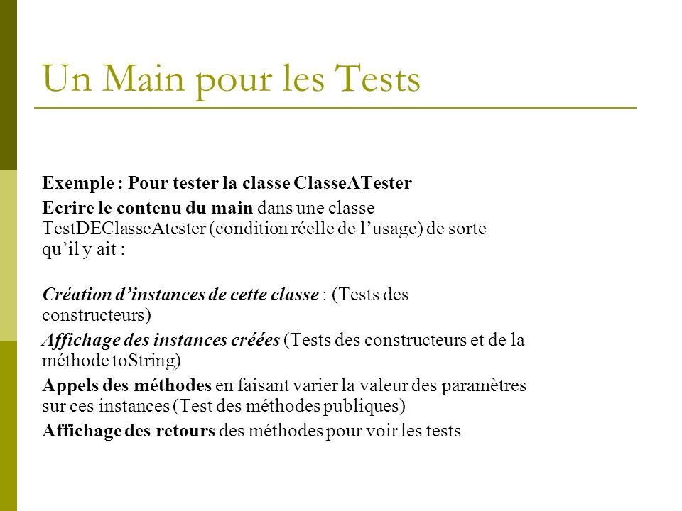 Un Main pour les Tests Exemple : Pour tester la classe ClasseATester Ecrire le contenu du main dans une classe TestDEClasseAtester (condition réelle de lusage) de sorte quil y ait : Création dinstances de cette classe : (Tests des constructeurs) Affichage des instances créées (Tests des constructeurs et de la méthode toString) Appels des méthodes en faisant varier la valeur des paramètres sur ces instances (Test des méthodes publiques) Affichage des retours des méthodes pour voir les tests