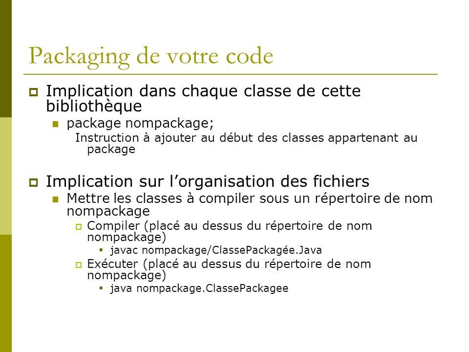Packaging de votre code Implication dans chaque classe de cette bibliothèque package nompackage; Instruction à ajouter au début des classes appartenant au package Implication sur lorganisation des fichiers Mettre les classes à compiler sous un répertoire de nom nompackage Compiler (placé au dessus du répertoire de nom nompackage) javac nompackage/ClassePackagée.Java Exécuter (placé au dessus du répertoire de nom nompackage) java nompackage.ClassePackagee