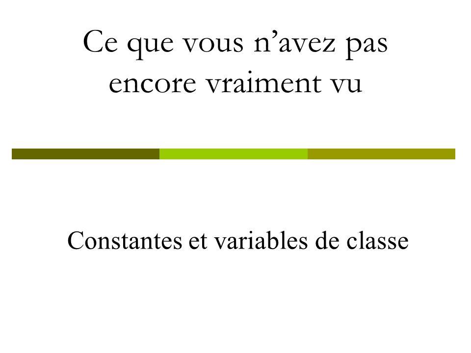Constantes et variables de classe Ce que vous navez pas encore vraiment vu