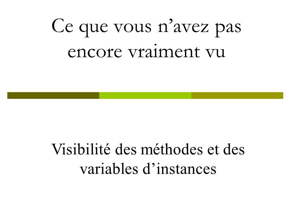 Visibilité des méthodes et des variables dinstances Ce que vous navez pas encore vraiment vu