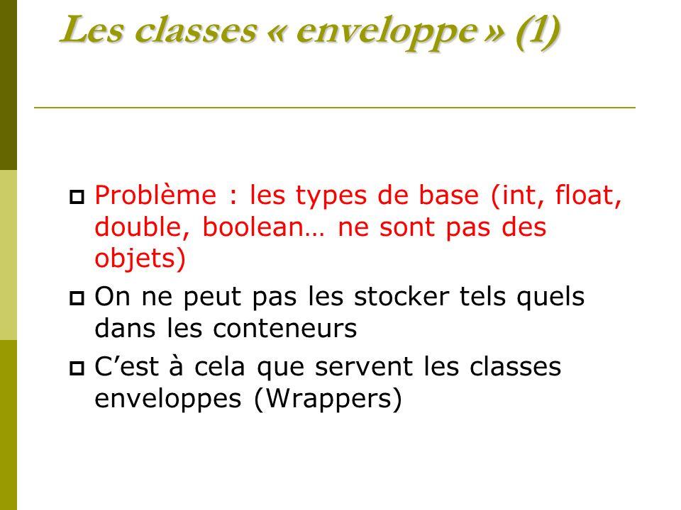 Les classes « enveloppe » (1) Problème : les types de base (int, float, double, boolean… ne sont pas des objets) On ne peut pas les stocker tels quels dans les conteneurs Cest à cela que servent les classes enveloppes (Wrappers)