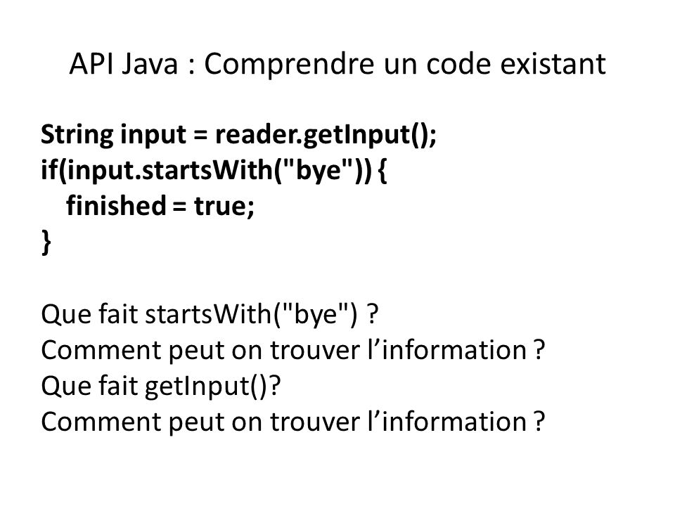 API Java : Comprendre un code existant String input = reader.getInput(); if(input.startsWith( bye )) { finished = true; } Que fait startsWith( bye ) .