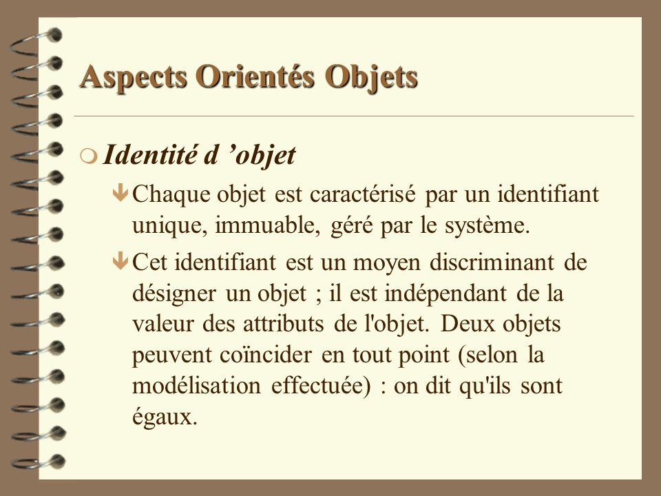 Aspects Orientés Objets m Identité d objet ê Chaque objet est caractérisé par un identifiant unique, immuable, géré par le système. ê Cet identifiant