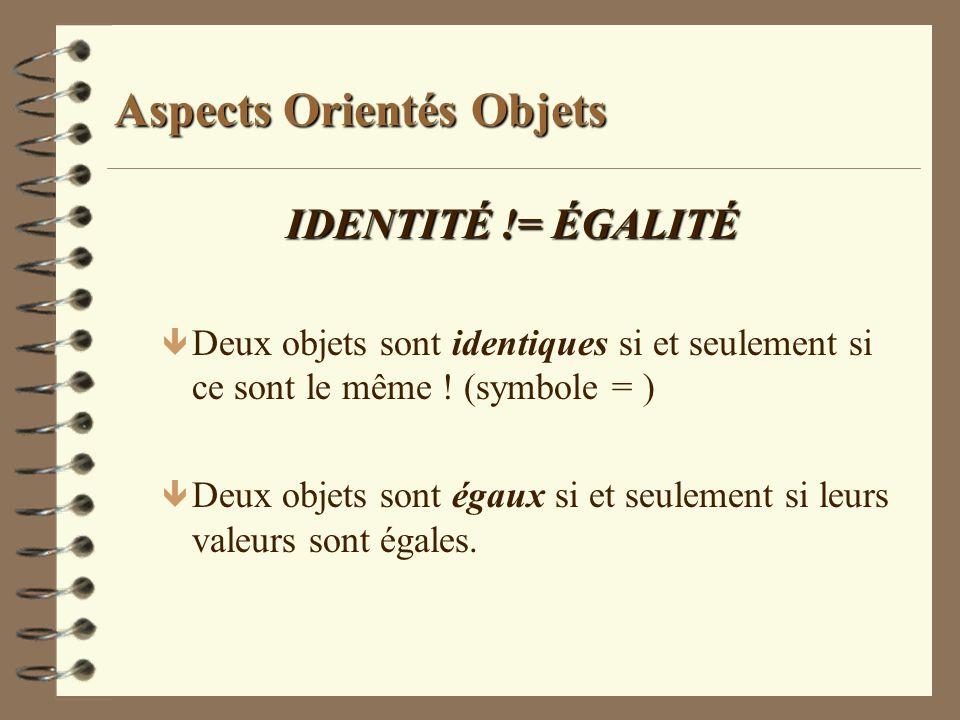 Aspects Orientés Objets IDENTITÉ != ÉGALITÉ ê Deux objets sont identiques si et seulement si ce sont le même ! (symbole = ) ê Deux objets sont égaux s