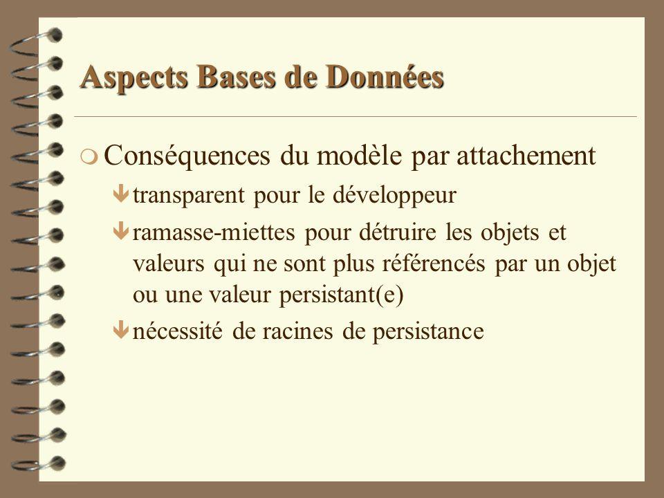 Aspects Bases de Données m Conséquences du modèle par attachement ê transparent pour le développeur ê ramasse-miettes pour détruire les objets et vale