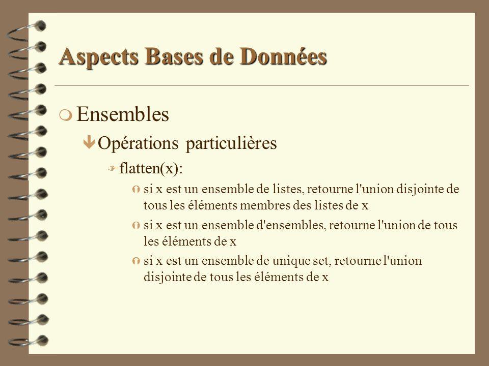 Aspects Bases de Données m Ensembles ê Opérations particulières F flatten(x): Ý si x est un ensemble de listes, retourne l'union disjointe de tous les