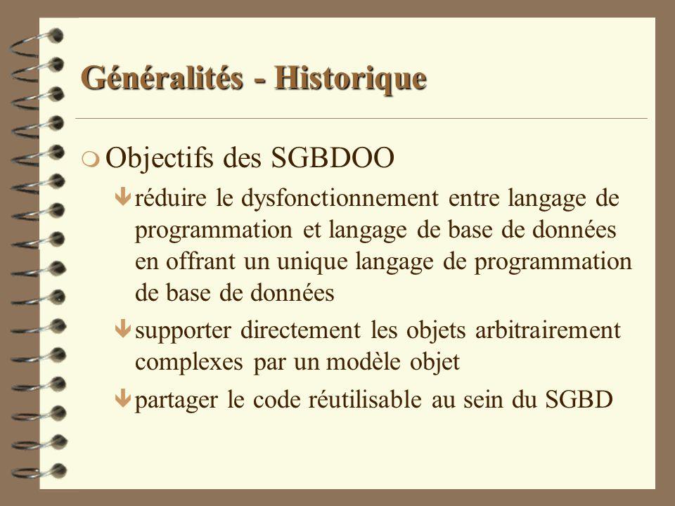 Généralités - Historique m Définition des SGBDOO ê The Object-Oriented Database System Manifesto (1989) F Défini par des chercheurs F Ensemble de règles caractérisant un SGBDOO: obligatoires, facultatives, ouvertes