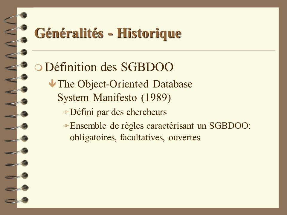 Généralités - Historique m Définition des SGBDOO ê ODMG 1.0 (1993) F Défini par des éditeurs F Standard de portabilité des SGBDOO ê ODMG 2.0 (1997) F Binding langages objet (c++, smalltalk, java) vers SGBDO ê ODMG 3.0 (2000) F Améliorations du binding java prémisses de JDO F Dernière version avant dissolution de lODMG