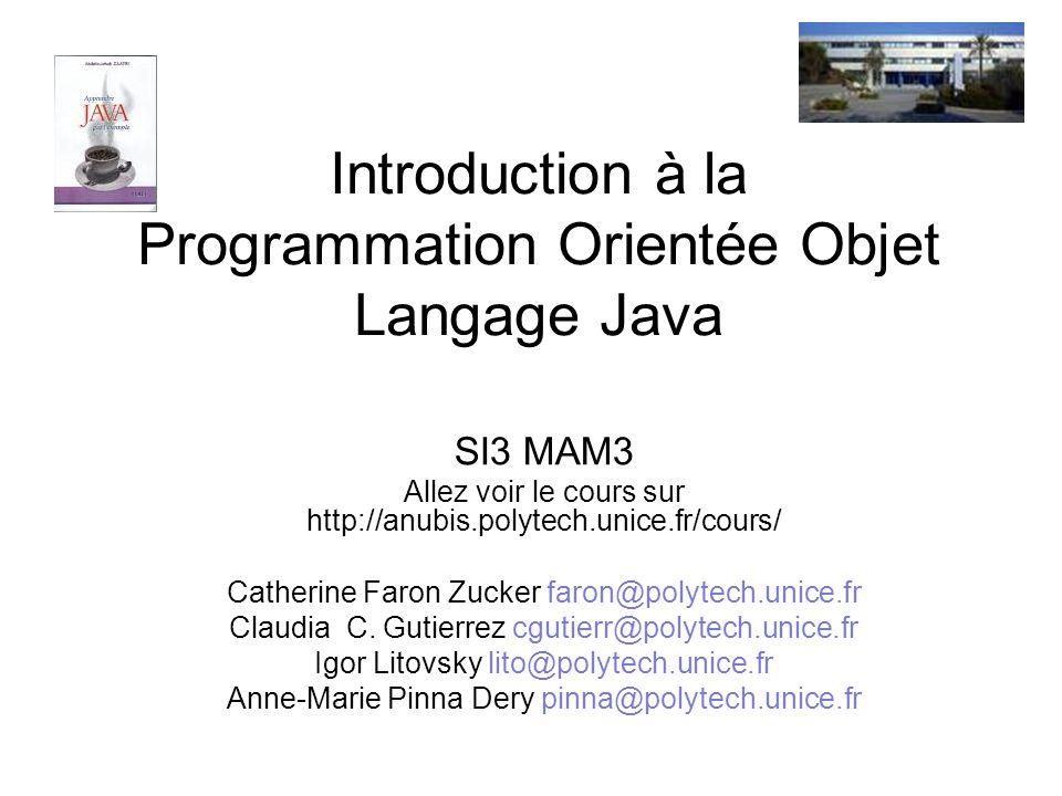 Introduction à la Programmation Orientée Objet Langage Java SI3 MAM3 Allez voir le cours sur http://anubis.polytech.unice.fr/cours/ Catherine Faron Zu