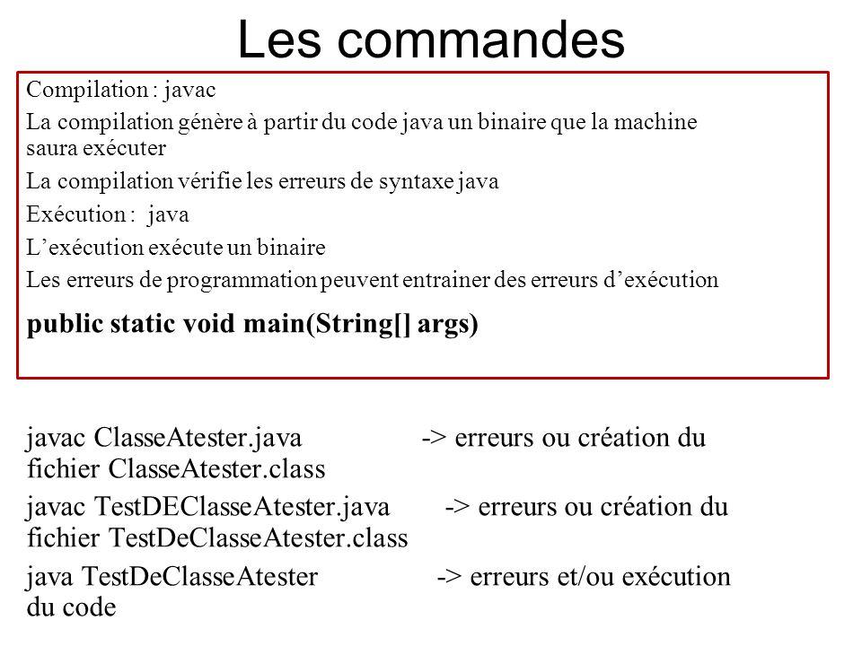 Les commandes Compilation : javac La compilation génère à partir du code java un binaire que la machine saura exécuter La compilation vérifie les erre