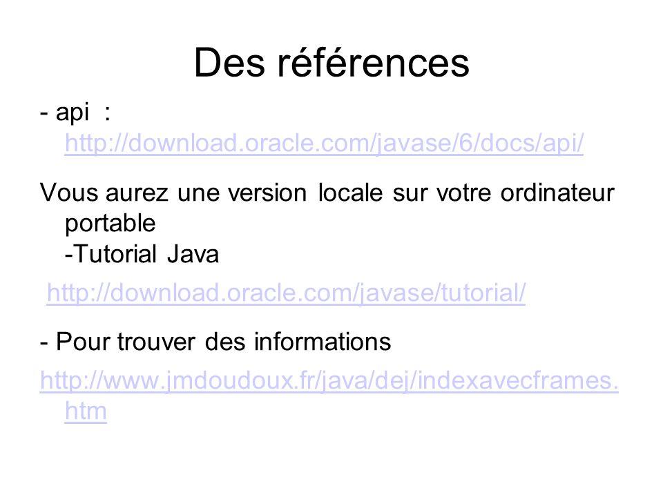 Des références - api : http://download.oracle.com/javase/6/docs/api/ http://download.oracle.com/javase/6/docs/api/ Vous aurez une version locale sur v