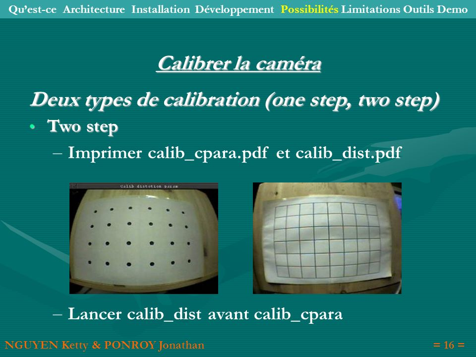 Calibrer la caméra Deux types de calibration (one step, two step) Two step Two step – Imprimer calib_cpara.pdf et calib_dist.pdf – Lancer calib_dist a