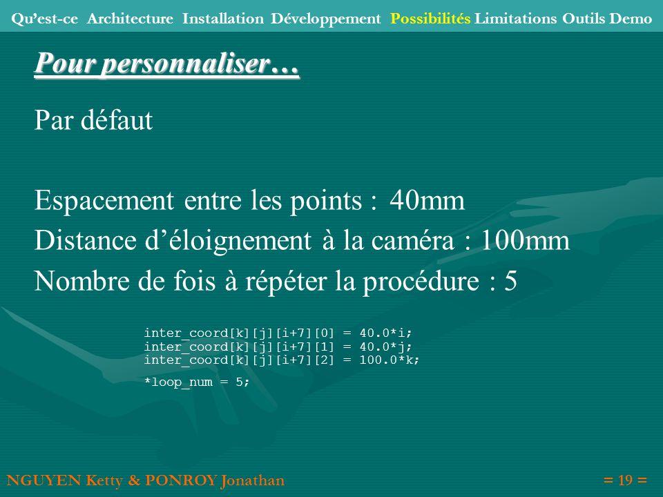 Par défaut Espacement entre les points : 40mm Distance déloignement à la caméra : 100mm Nombre de fois à répéter la procédure : 5 inter_coord[k][j][i+