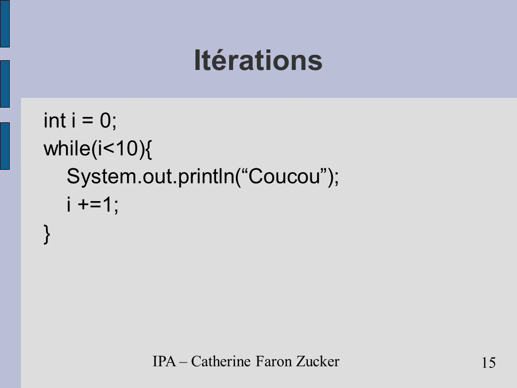 IPA – Catherine Faron Zucker 15 Itérations int i = 0; while(i<10){ System.out.println(Coucou); i +=1; }