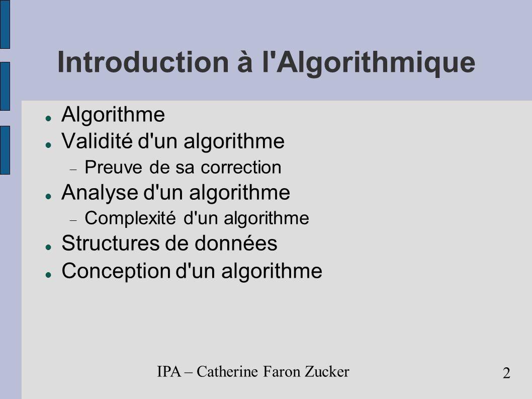 IPA – Catherine Faron Zucker 3 Algorithme Permet de résoudre un problème donné ex: Trier une liste de noms par ordre alphabétique Procédure de calcul bien définie Séquence d instructions élémentaires termine en un temps fini prend une ou des valeur(s) en entrée donne une ou des valeur(s) en sortie