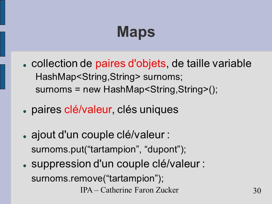IPA – Catherine Faron Zucker 31 Maps plus de premier, dernier, i ième élément, récupération d une valeur associée à une clé : String nom = surnoms.get(tartampion); récupération directe de la valeur associée à une clé : get de l information de présence/absence d une valeur: surnom.containsKey(dupont); d une clé : surnom.containsValue(tartampion);