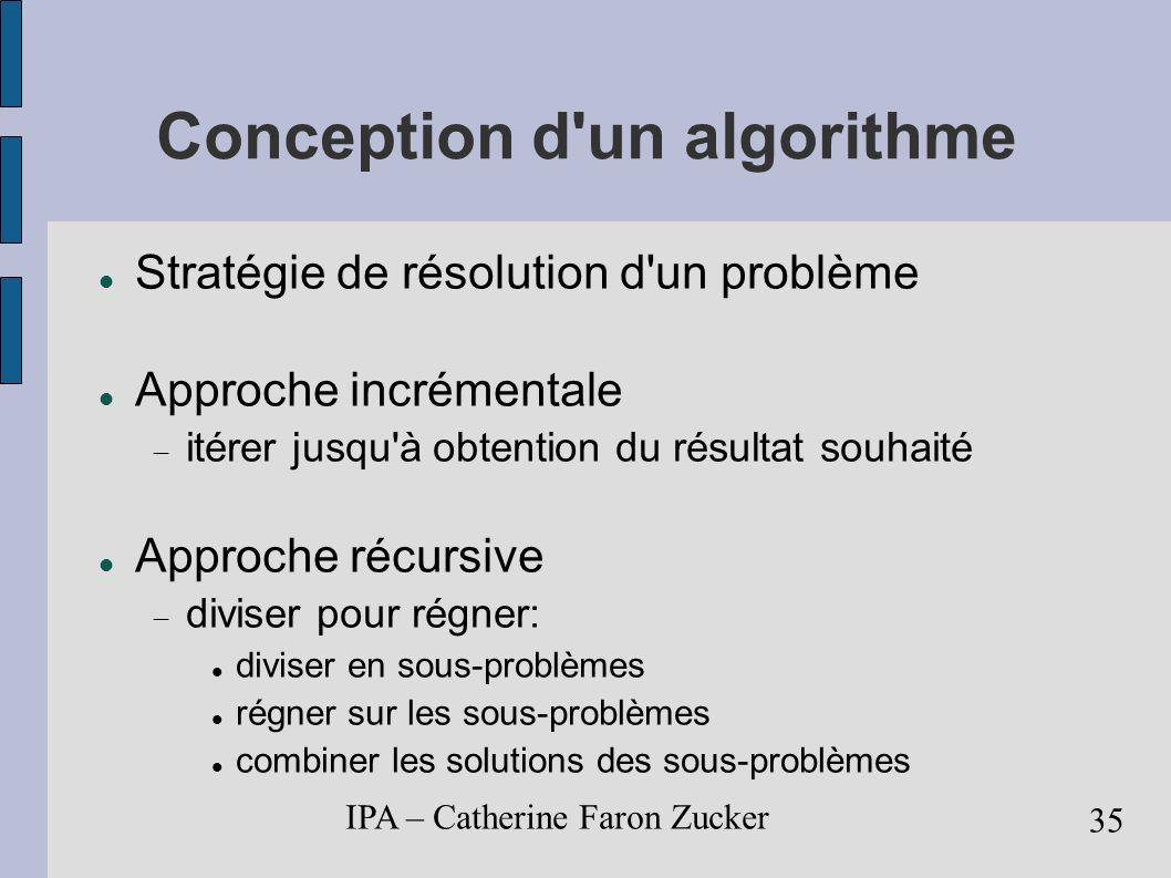 IPA – Catherine Faron Zucker 36 PGCD(a, b) itératif n <- a; m <- b; TantQue m != 0 Faire r <- n mod m n <- m m <- r FinTantQue retourner n