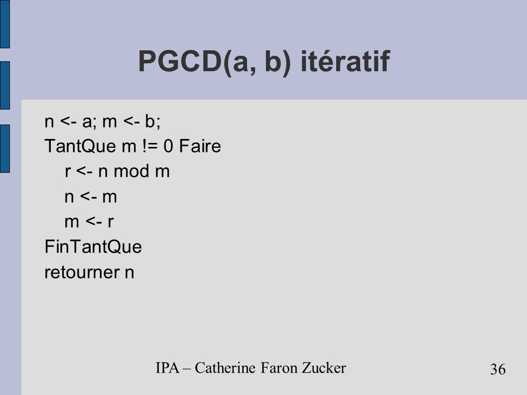 IPA – Catherine Faron Zucker 37 PGCD(a, b) récursif diviser: pgcd(a,b) = pgcd(b, a mod b) semblable au problème initial de taille moindre régner: pgcd(a,0) = a combiner: pgcd(a,b)= pgcd(b,a mod b)=...