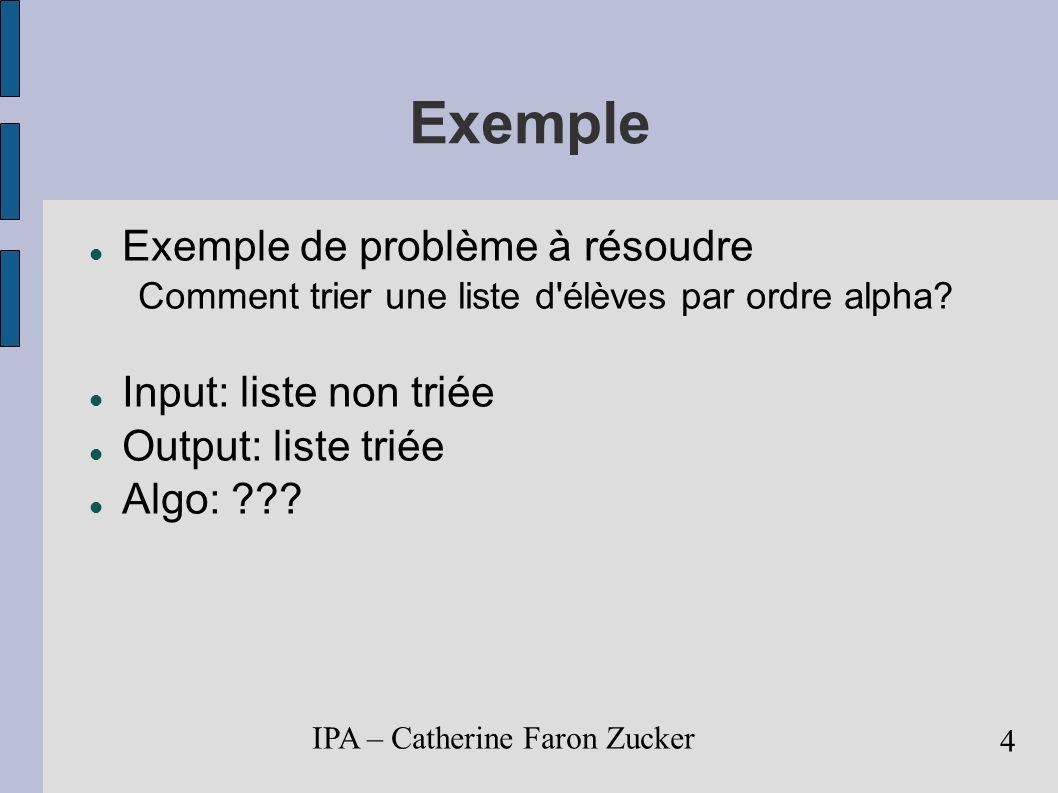 IPA – Catherine Faron Zucker 5 Types de problèmes Tris d éléments d une liste Recherche d un élément Calcul sur des chaînes (caractères, nombres, bits,...) Problèmes de graphes Problèmes combinatoires Problèmes géométriques Problèmes numériques Algorithmes exacts / d approximation