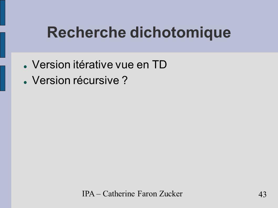 IPA – Catherine Faron Zucker 44 Algorithmes de tri Structures de données ordonnées Nombreux algorithmes tri par sélection tri par insertion tri à bulles tri fusion tri rapide (quicksort)