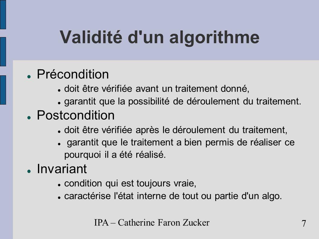 IPA – Catherine Faron Zucker 8 Analyse d un algorithme Complexité: mesure de son efficacité Taille mémoire nécessaire à son exécution Temps d exécution nécessaire dans le meilleur des cas dans le pire des cas en moyenne Exemple: recherche d un élément dans une liste.