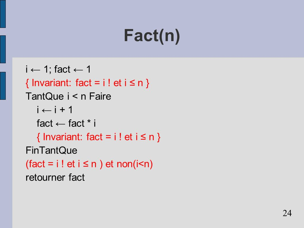 24 Fact(n) i 1; fact 1 { Invariant: fact = i ! et i n } TantQue i < n Faire i i + 1 fact fact * i { Invariant: fact = i ! et i n } FinTantQue (fact =