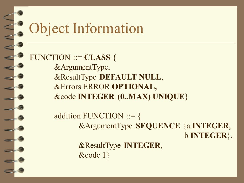 Object Information FUNCTION ::= CLASS { &ArgumentType, &ResultType DEFAULT NULL, &Errors ERROR OPTIONAL, &code INTEGER (0..MAX) UNIQUE} addition FUNCTION ::= { &ArgumentType SEQUENCE {a INTEGER, b INTEGER}, &ResultType INTEGER, &code 1}
