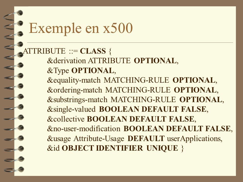 Exemple en x500 ATTRIBUTE ::= CLASS { &derivation ATTRIBUTE OPTIONAL, &Type OPTIONAL, &equality-match MATCHING-RULE OPTIONAL, &ordering-match MATCHING