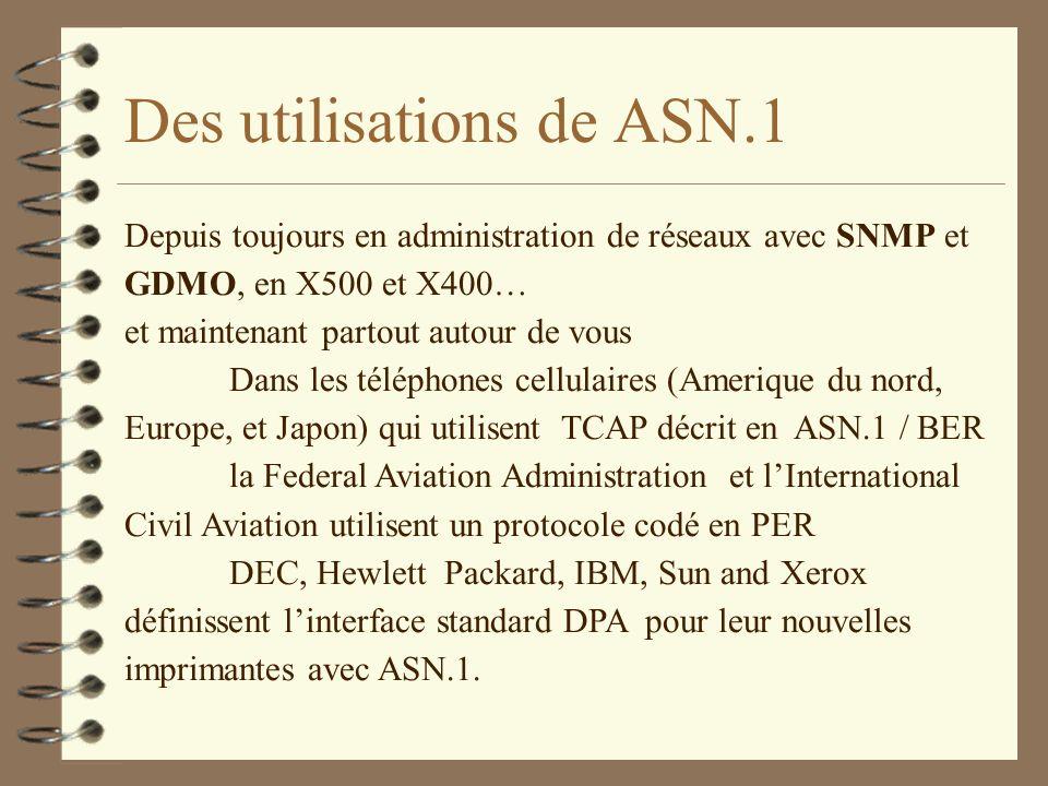 Des utilisations de ASN.1 Depuis toujours en administration de réseaux avec SNMP et GDMO, en X500 et X400… et maintenant partout autour de vous Dans les téléphones cellulaires (Amerique du nord, Europe, et Japon) qui utilisent TCAP décrit en ASN.1 / BER la Federal Aviation Administration et lInternational Civil Aviation utilisent un protocole codé en PER DEC, Hewlett Packard, IBM, Sun and Xerox définissent linterface standard DPA pour leur nouvelles imprimantes avec ASN.1.
