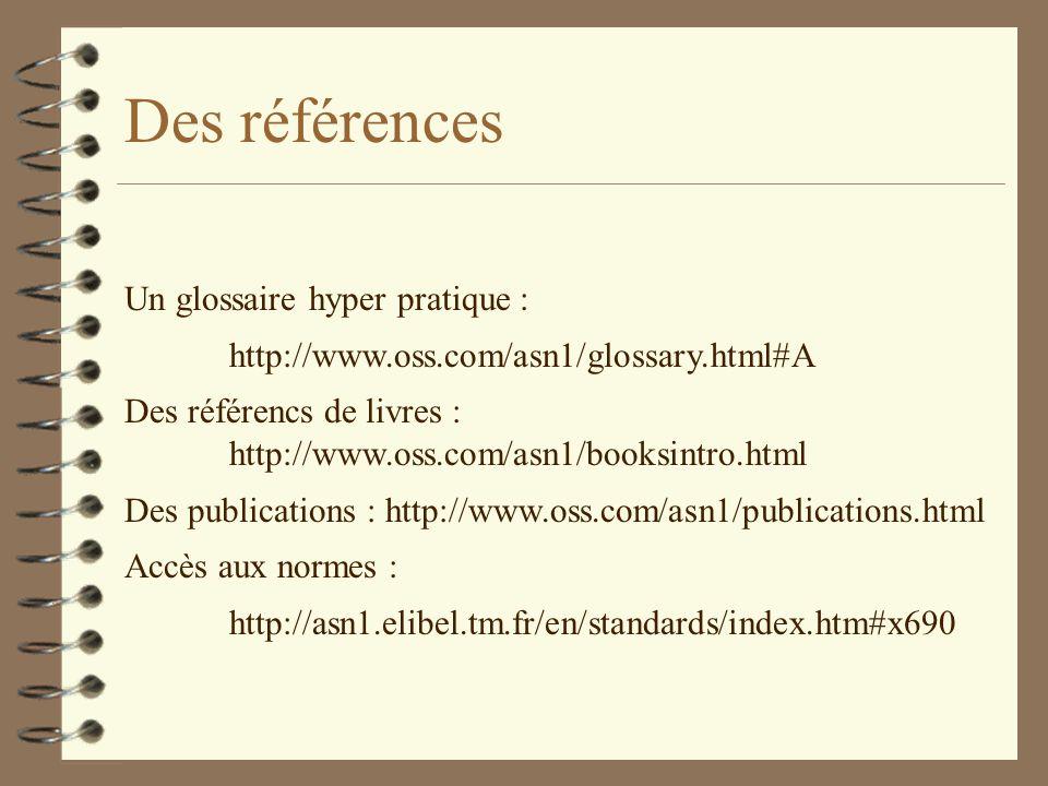 Des références Un glossaire hyper pratique : http://www.oss.com/asn1/glossary.html#A Des référencs de livres : http://www.oss.com/asn1/booksintro.html