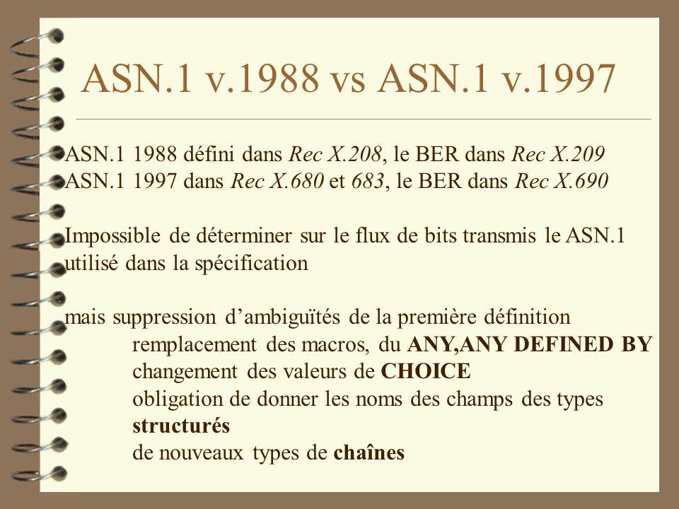 ASN.1 v.1988 vs ASN.1 v.1997 ASN.1 1988 défini dans Rec X.208, le BER dans Rec X.209 ASN.1 1997 dans Rec X.680 et 683, le BER dans Rec X.690 Impossible de déterminer sur le flux de bits transmis le ASN.1 utilisé dans la spécification mais suppression dambiguïtés de la première définition remplacement des macros, du ANY,ANY DEFINED BY changement des valeurs de CHOICE obligation de donner les noms des champs des types structurés de nouveaux types de chaînes