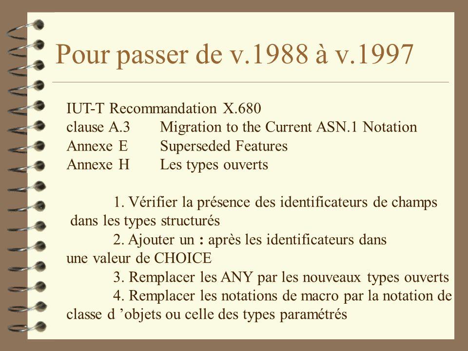 Pour passer de v.1988 à v.1997 IUT-T Recommandation X.680 clause A.3Migration to the Current ASN.1 Notation Annexe ESuperseded Features Annexe H Les t
