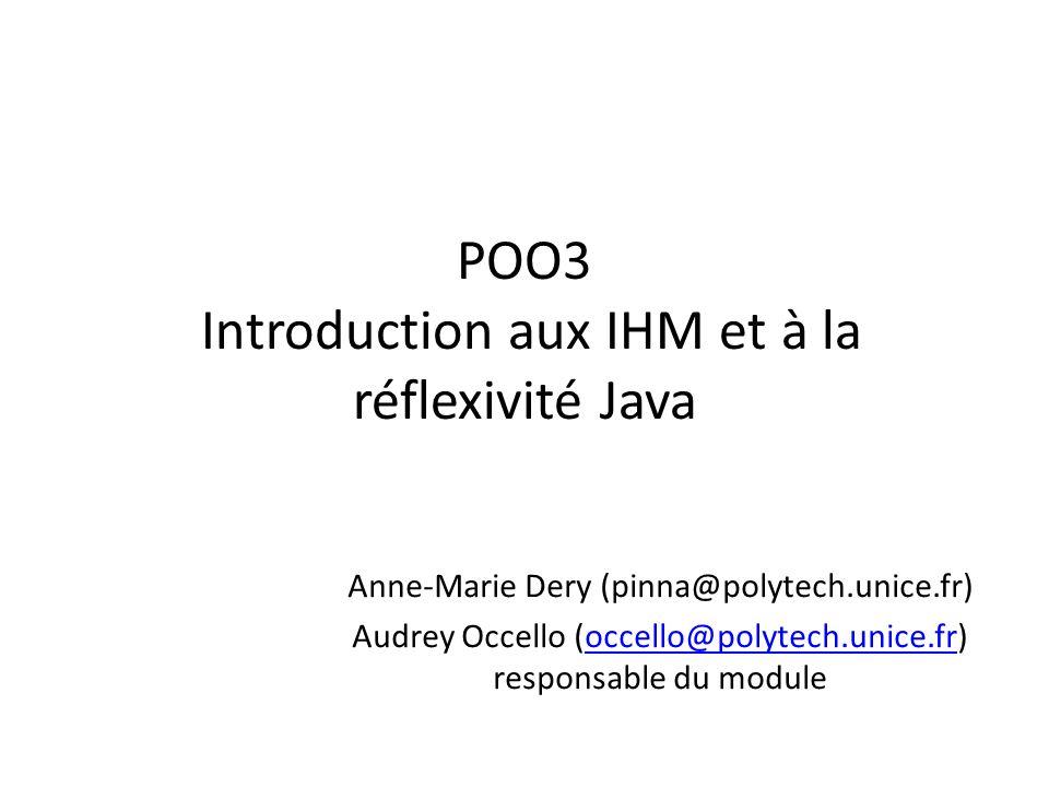 POO3 Introduction aux IHM et à la réflexivité Java Anne-Marie Dery (pinna@polytech.unice.fr) Audrey Occello (occello@polytech.unice.fr) responsable du