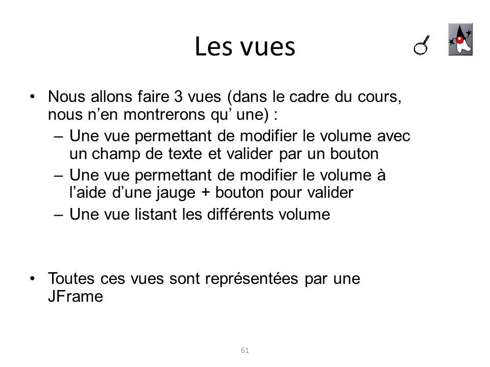 Les vues Nous allons faire 3 vues (dans le cadre du cours, nous nen montrerons qu une) : –Une vue permettant de modifier le volume avec un champ de te