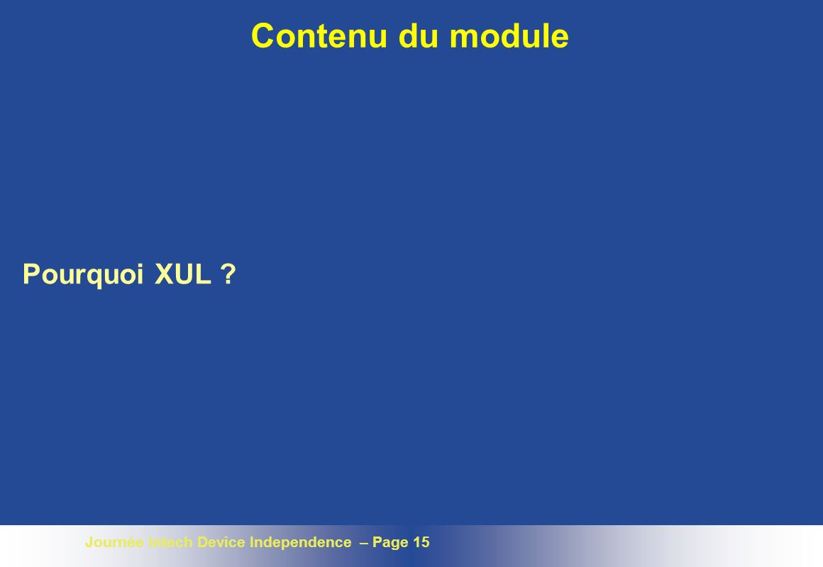 Journée Intech Device Independence – Page 15 Contenu du module Pourquoi XUL