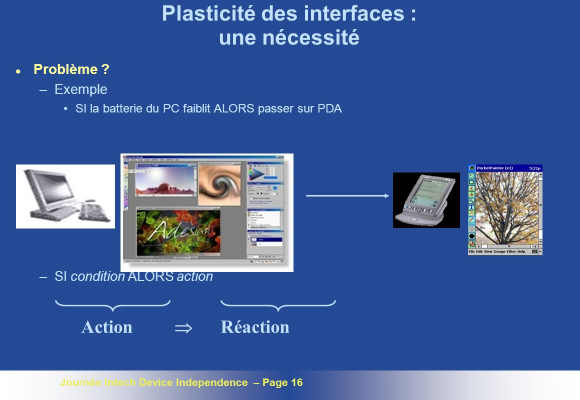 Journée Intech Device Independence – Page 16 Plasticité des interfaces : une nécessité l Problème ? –Exemple SI la batterie du PC faiblit ALORS passer