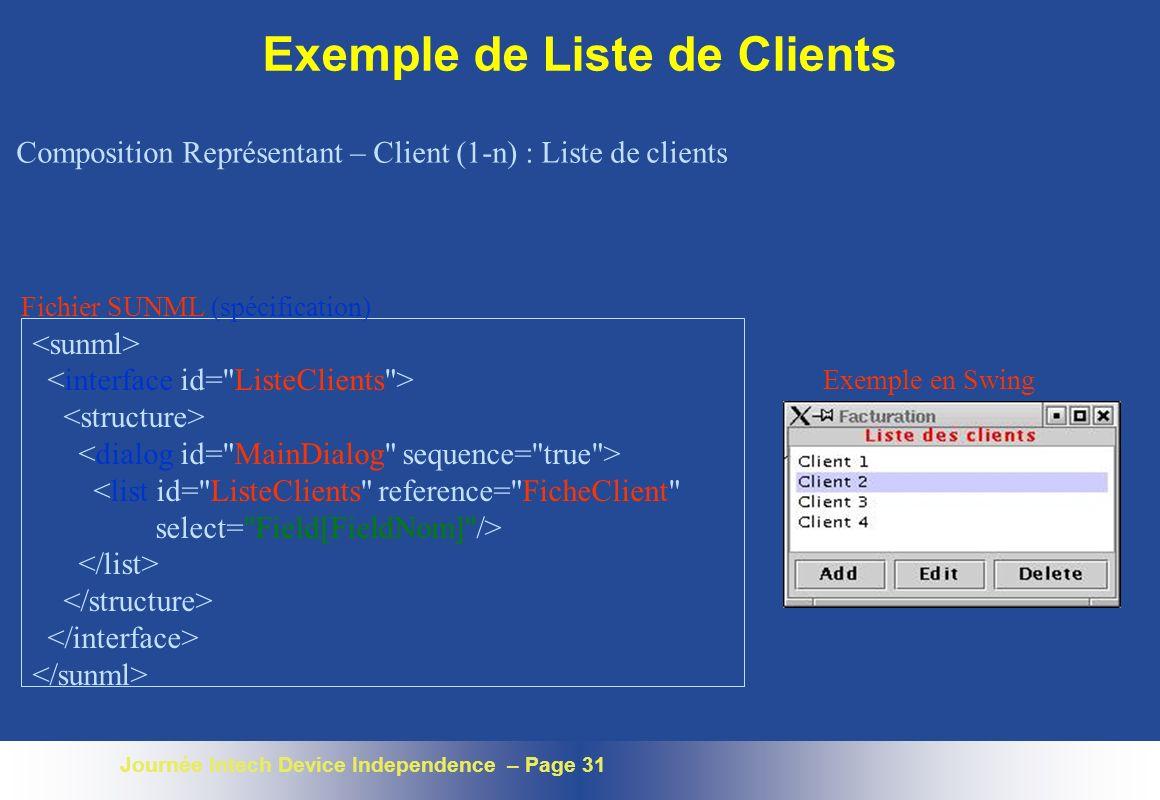 Journée Intech Device Independence – Page 31 Exemple de Liste de Clients <list id= ListeClients reference= FicheClient select= Field[FieldNom] /> Fichier SUNML (spécification) Exemple en Swing Composition Représentant – Client (1-n) : Liste de clients