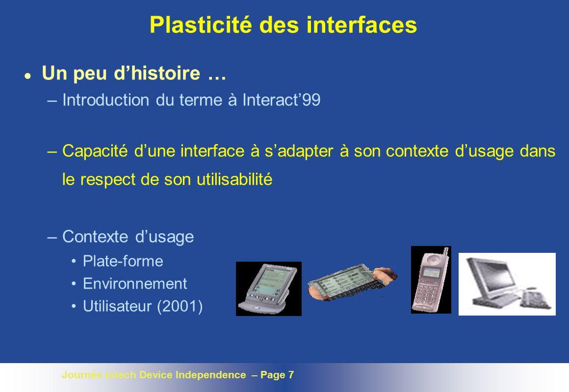 Journée Intech Device Independence – Page 7 Plasticité des interfaces l Un peu dhistoire … –Introduction du terme à Interact99 –Capacité dune interface à sadapter à son contexte dusage dans le respect de son utilisabilité –Contexte dusage Plate-forme Environnement Utilisateur (2001)
