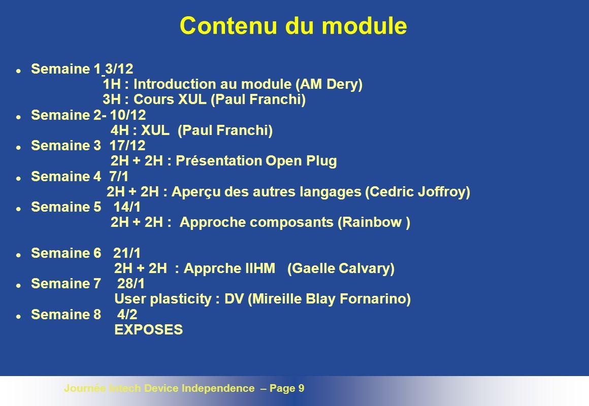 Journée Intech Device Independence – Page 9 Contenu du module l Semaine 1 3/12 1H : Introduction au module (AM Dery) 3H : Cours XUL (Paul Franchi) l Semaine 2- 10/12 4H : XUL (Paul Franchi) l Semaine 3 17/12 2H + 2H : Présentation Open Plug l Semaine 4 7/1 2H + 2H : Aperçu des autres langages (Cedric Joffroy) l Semaine 5 14/1 2H + 2H : Approche composants (Rainbow ) l Semaine 6 21/1 2H + 2H : Apprche IIHM (Gaelle Calvary) l Semaine 7 28/1 User plasticity : DV (Mireille Blay Fornarino) l Semaine 8 4/2 EXPOSES