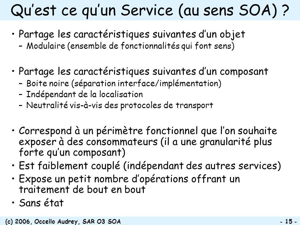 (c) 2006, Occello Audrey, SAR O3 SOA - 15 - Quest ce quun Service (au sens SOA) ? Partage les caractéristiques suivantes dun objet –Modulaire (ensembl